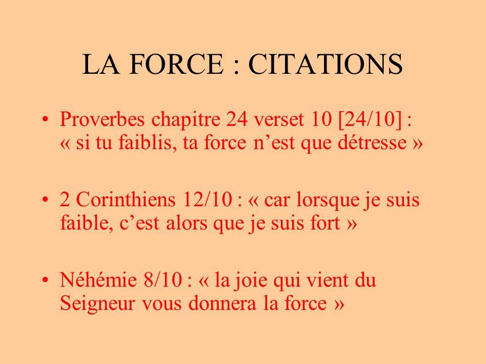 LA FORCE : CITATIONS Proverbes chapitre 24 verset 10 [24/10] : « si tu faiblis, ta force nest que détresse » 2 Corinthiens 12/10 : « car lorsque je suis faible, cest alors que je suis fort » Néhémie 8/10 : « la joie qui vient du Seigneur vous donnera la force »