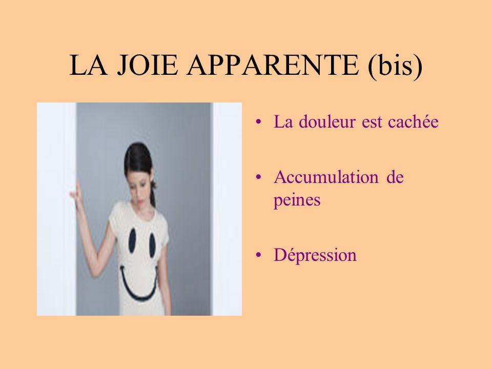 LA JOIE APPARENTE (bis) La douleur est cachée Accumulation de peines Dépression