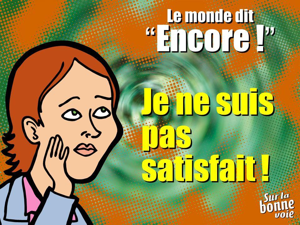 Je ne suis pas satisfait ! Le monde dit Encore ! Le monde dit Encore !