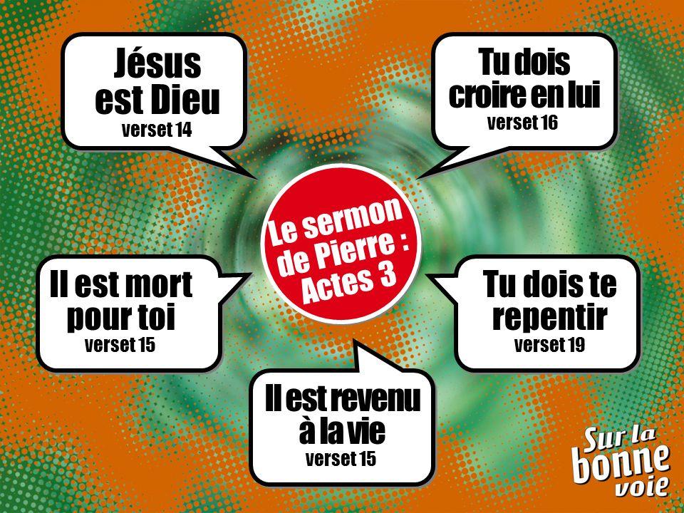 Le sermon de Pierre : Actes 3 Jésus est Dieu verset 14 Il est mort pour toi verset 15 Il est revenu à la vie verset 15 Tu dois te repentir verset 19 Tu dois croire en lui verset 16