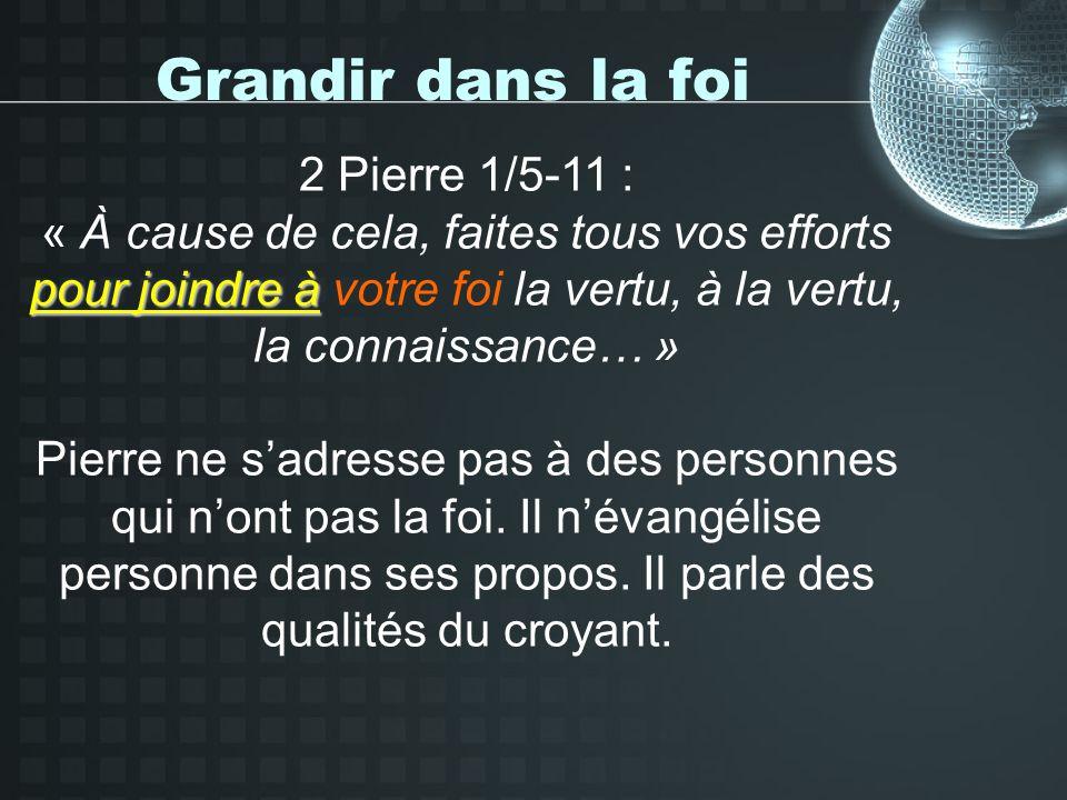 Grandir dans la foi 2 Pierre 1/5-11 : pour joindre à « À cause de cela, faites tous vos efforts pour joindre à votre foi la vertu, à la vertu, la connaissance… » Pierre ne sadresse pas à des personnes qui nont pas la foi.