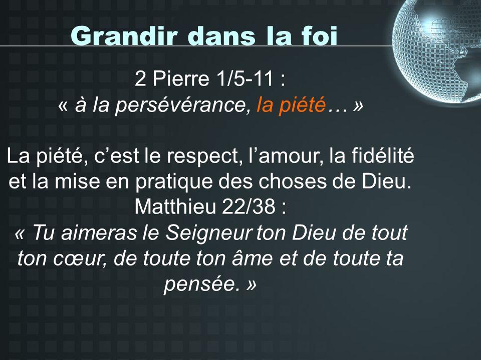 Grandir dans la foi 2 Pierre 1/5-11 : « à la persévérance, la piété… » La piété, cest le respect, lamour, la fidélité et la mise en pratique des choses de Dieu.