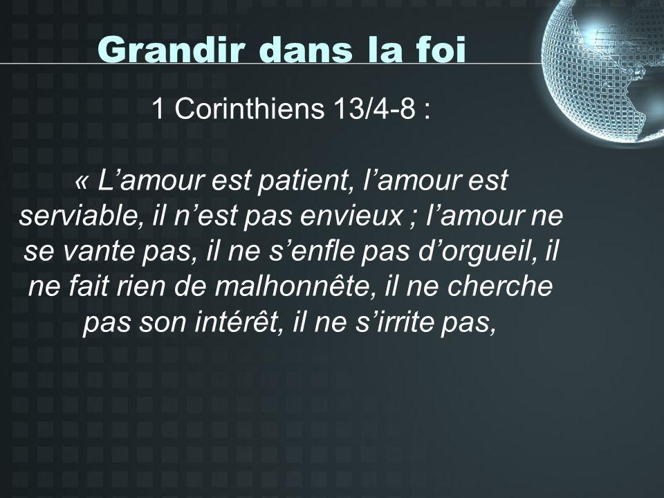 Grandir dans la foi 1 Corinthiens 13/4-8 : « Lamour est patient, lamour est serviable, il nest pas envieux ; lamour ne se vante pas, il ne senfle pas dorgueil, il ne fait rien de malhonnête, il ne cherche pas son intérêt, il ne sirrite pas,