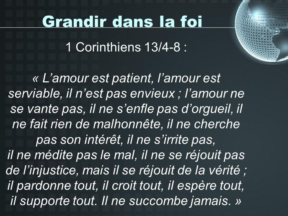 Grandir dans la foi 1 Corinthiens 13/4-8 : « Lamour est patient, lamour est serviable, il nest pas envieux ; lamour ne se vante pas, il ne senfle pas dorgueil, il ne fait rien de malhonnête, il ne cherche pas son intérêt, il ne sirrite pas, il ne médite pas le mal, il ne se réjouit pas de linjustice, mais il se réjouit de la vérité ; il pardonne tout, il croit tout, il espère tout, il supporte tout.