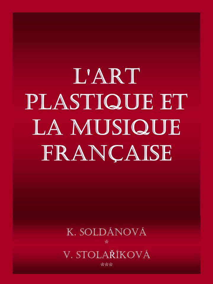 L art plastique et la musique française K. Soldánová * V. Stola Ř Íková ***