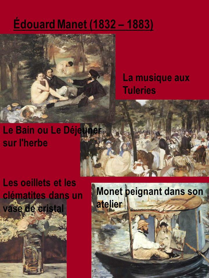 Édouard Manet (1832 – 1883) Le Bain ou Le Déjeuner sur l herbe Monet peignant dans son atelier Les oeillets et les clématites dans un vase de cristal La musique aux Tuleries