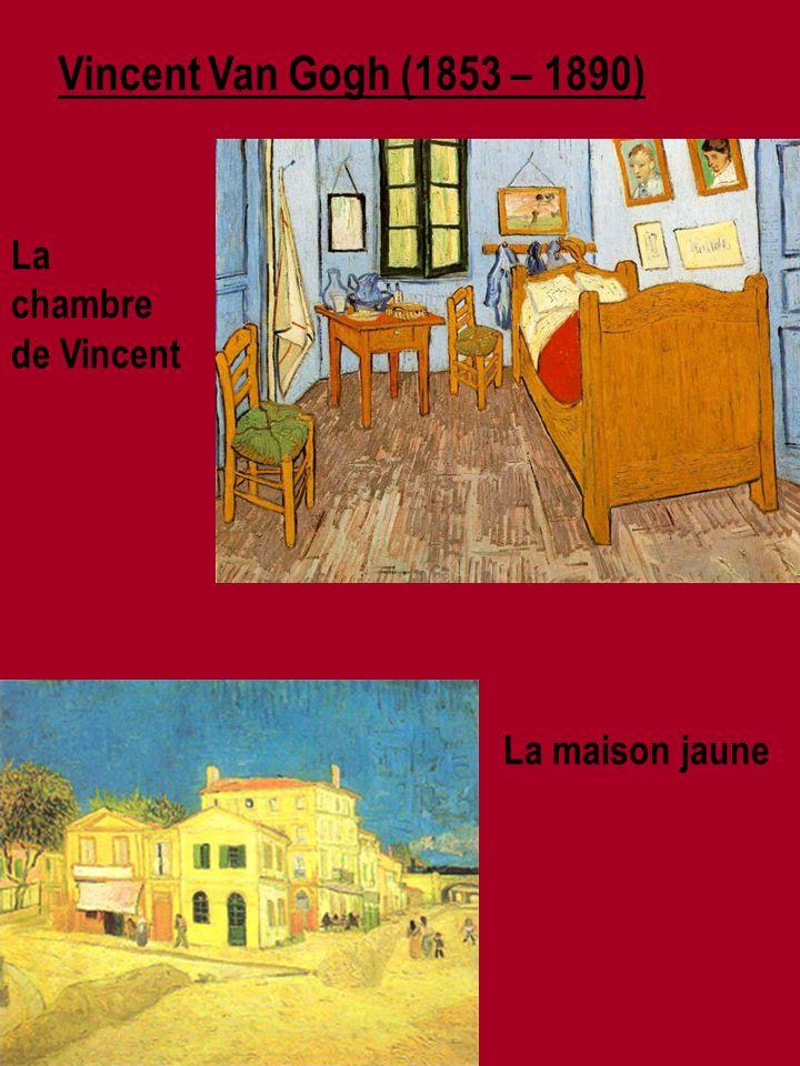 Vincent Van Gogh (1853 – 1890) La maison jaune La chambre de Vincent