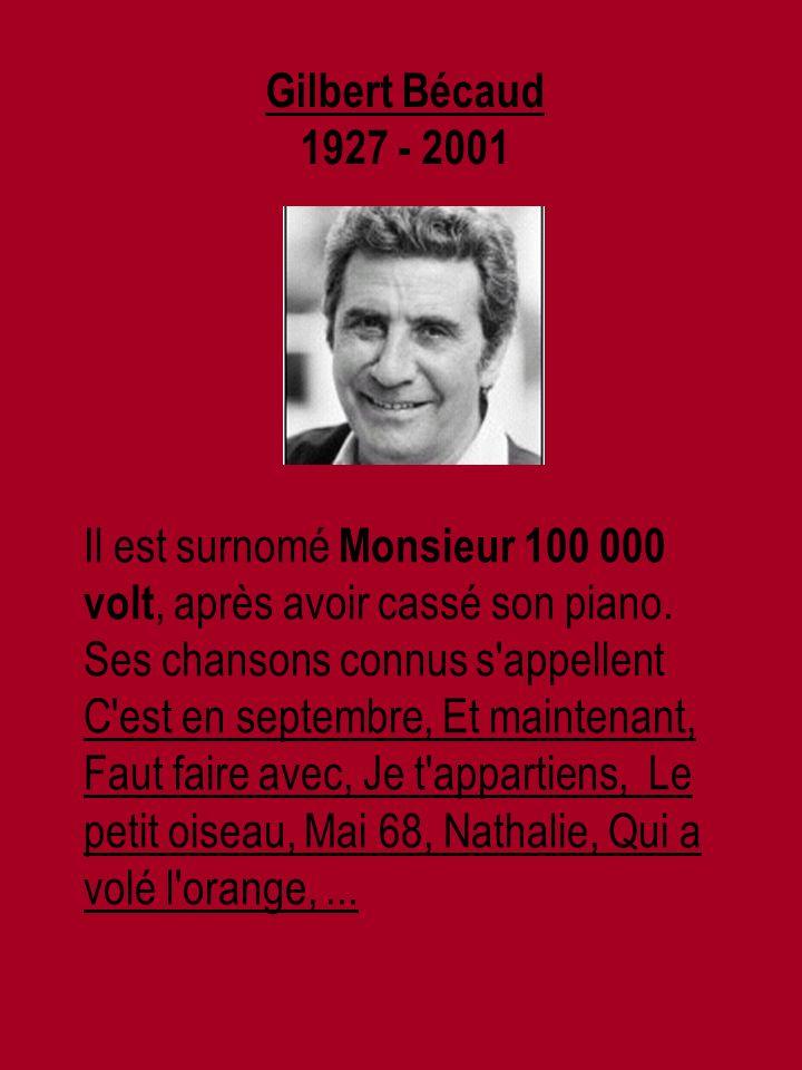 Gilbert Bécaud 1927 - 2001 Il est surnomé Monsieur 100 000 volt, après avoir cassé son piano.