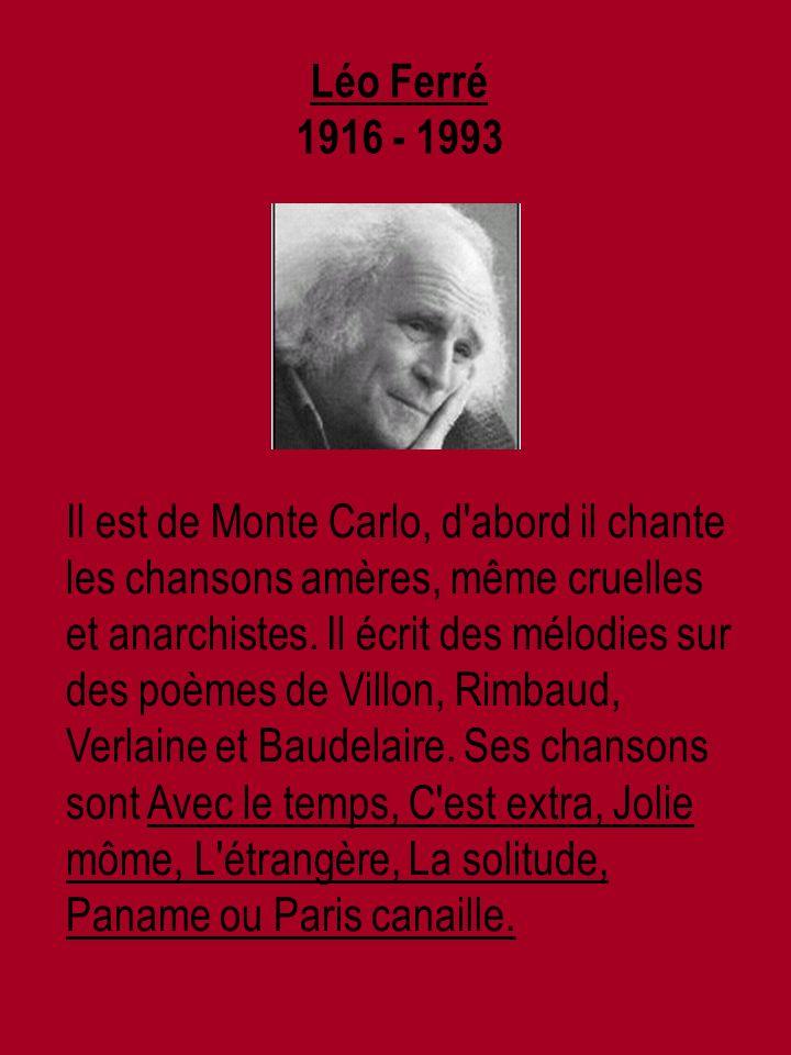 Léo Ferré 1916 - 1993 Il est de Monte Carlo, d abord il chante les chansons amères, même cruelles et anarchistes.