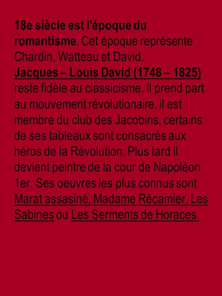 18e siècle est l époque du romantisme. Cet époque représente Chardin, Watteau et David.