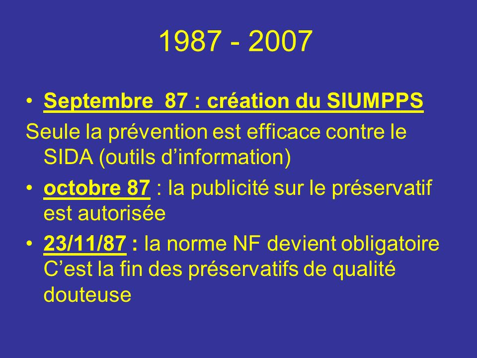 Septembre 87 : création du SIUMPPS Seule la prévention est efficace contre le SIDA (outils dinformation) octobre 87 : la publicité sur le préservatif est autorisée 23/11/87 : la norme NF devient obligatoire Cest la fin des préservatifs de qualité douteuse 1987 - 2007