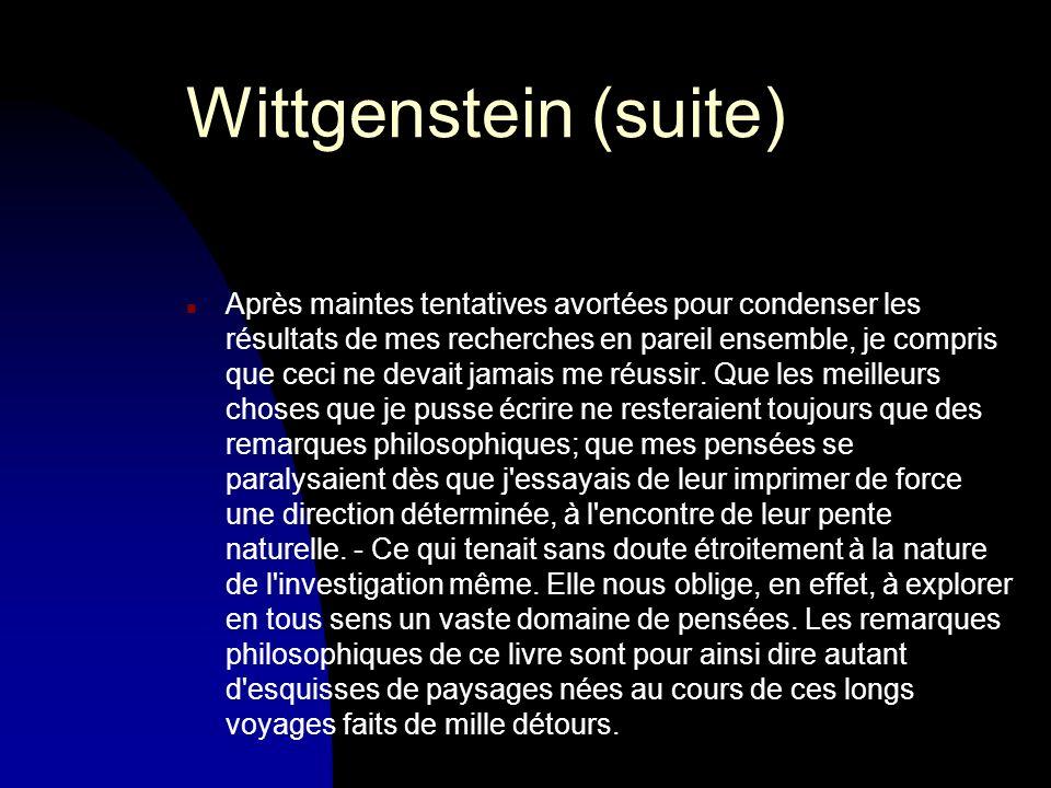 Wittgenstein (suite) n Après maintes tentatives avortées pour condenser les résultats de mes recherches en pareil ensemble, je compris que ceci ne devait jamais me réussir.