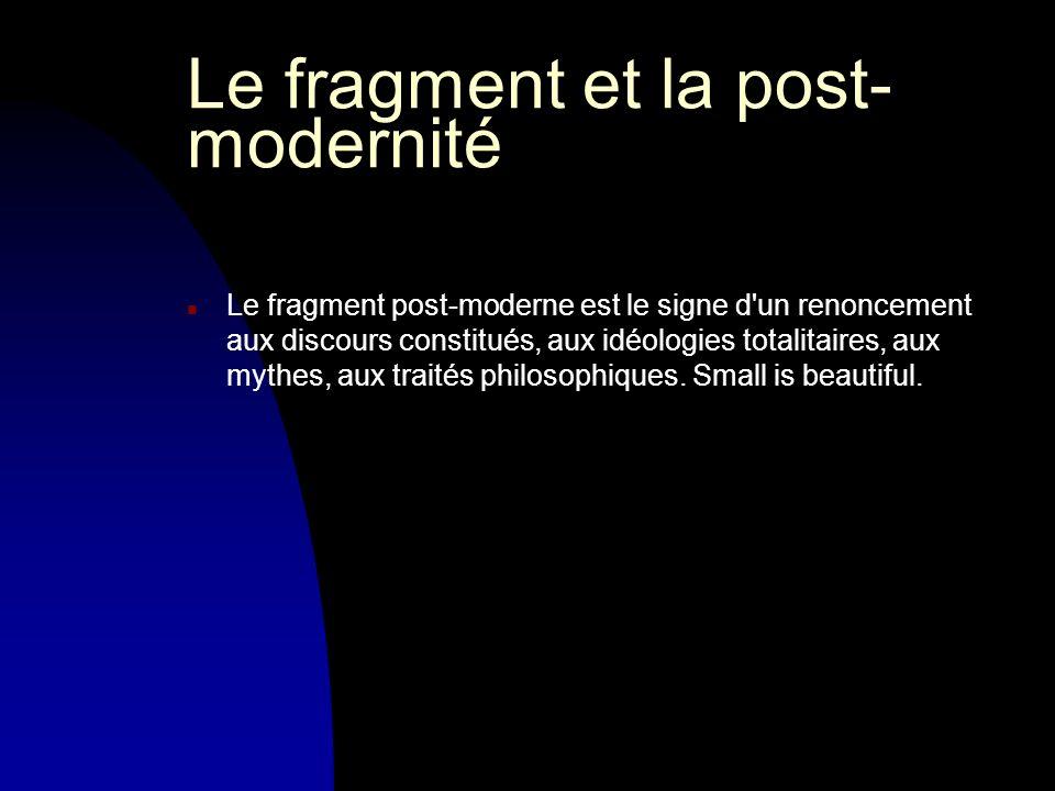 Le fragment et la post- modernité n Le fragment post-moderne est le signe d un renoncement aux discours constitués, aux idéologies totalitaires, aux mythes, aux traités philosophiques.