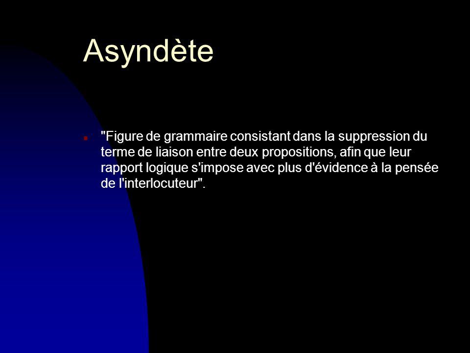 Asyndète n Figure de grammaire consistant dans la suppression du terme de liaison entre deux propositions, afin que leur rapport logique s impose avec plus d évidence à la pensée de l interlocuteur .