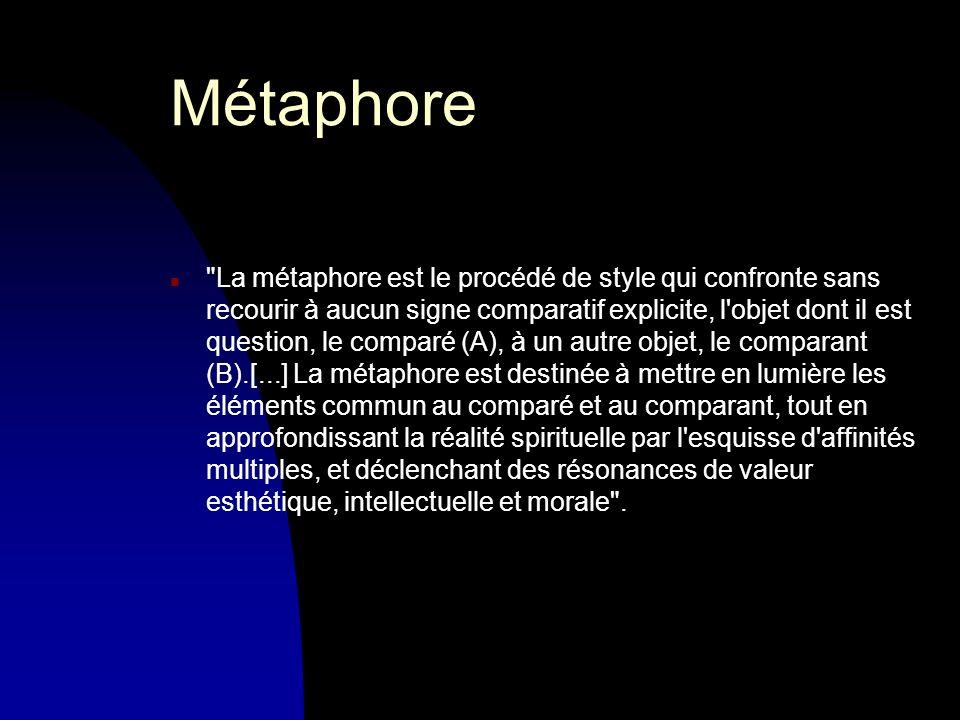 Métaphore n La métaphore est le procédé de style qui confronte sans recourir à aucun signe comparatif explicite, l objet dont il est question, le comparé (A), à un autre objet, le comparant (B).[...] La métaphore est destinée à mettre en lumière les éléments commun au comparé et au comparant, tout en approfondissant la réalité spirituelle par l esquisse d affinités multiples, et déclenchant des résonances de valeur esthétique, intellectuelle et morale .