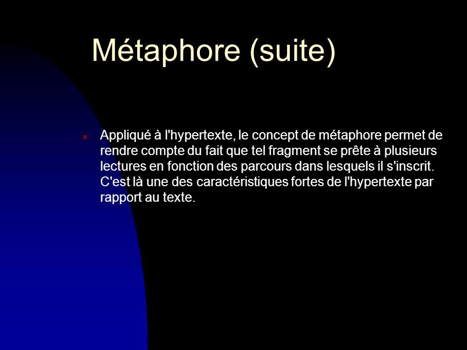 Métaphore (suite) n Appliqué à l hypertexte, le concept de métaphore permet de rendre compte du fait que tel fragment se prête à plusieurs lectures en fonction des parcours dans lesquels il s inscrit.