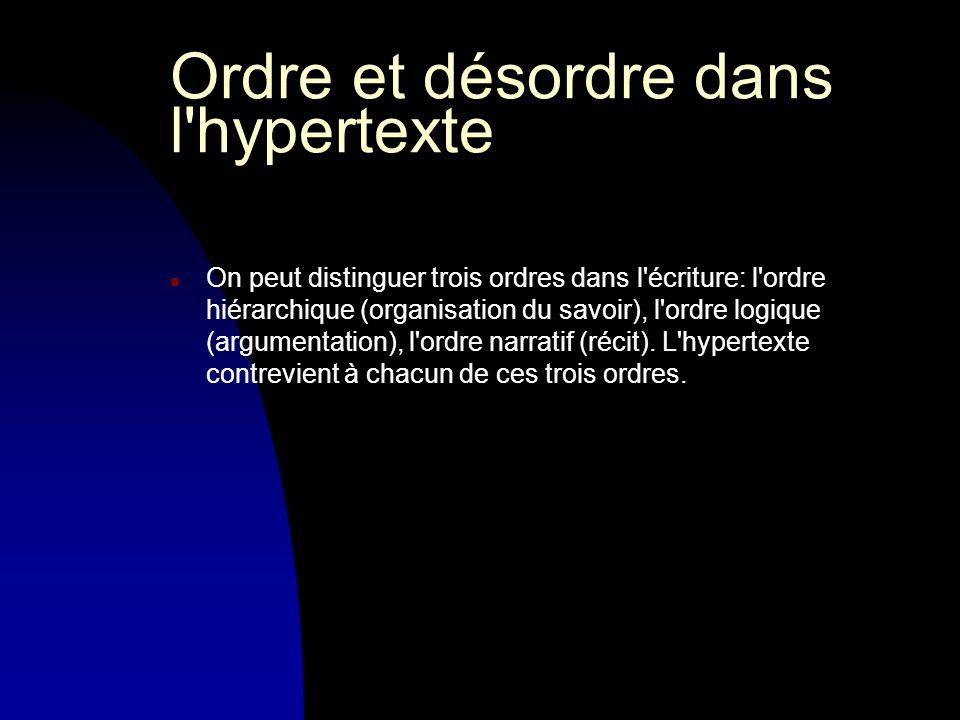 Ordre et désordre dans l hypertexte n On peut distinguer trois ordres dans l écriture: l ordre hiérarchique (organisation du savoir), l ordre logique (argumentation), l ordre narratif (récit).