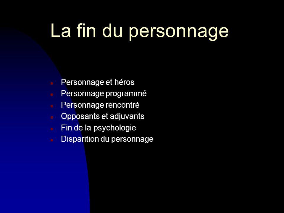La fin du personnage n Personnage et héros n Personnage programmé n Personnage rencontré n Opposants et adjuvants n Fin de la psychologie n Disparition du personnage
