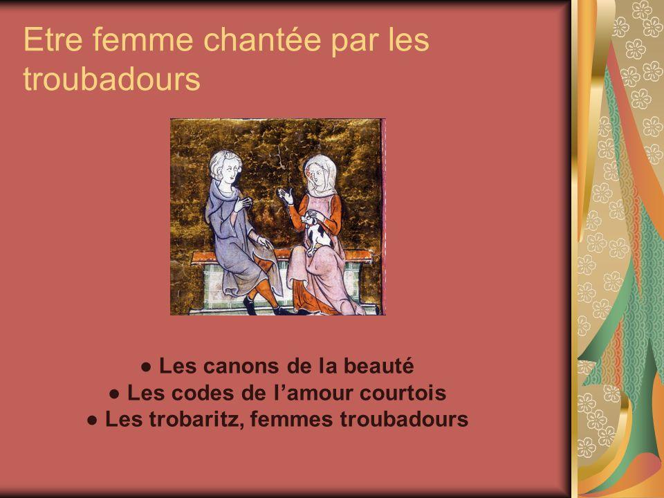 Etre femme chantée par les troubadours Les canons de la beauté Les codes de lamour courtois Les trobaritz, femmes troubadours