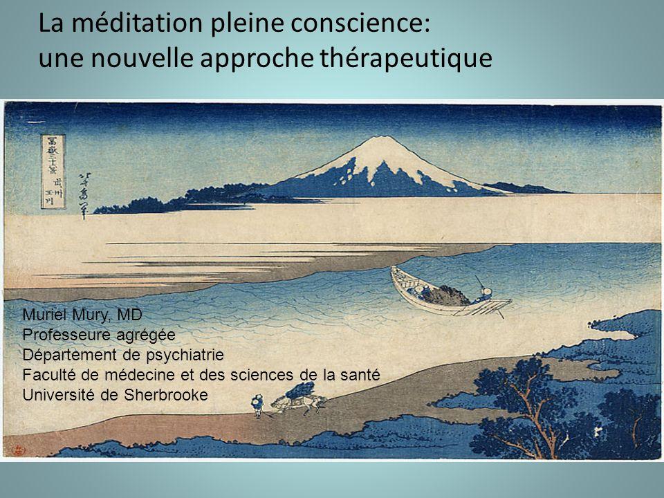 La méditation pleine conscience: une nouvelle approche thérapeutique Muriel Mury, MD Professeure agrégée Département de psychiatrie Faculté de médecine et des sciences de la santé Université de Sherbrooke