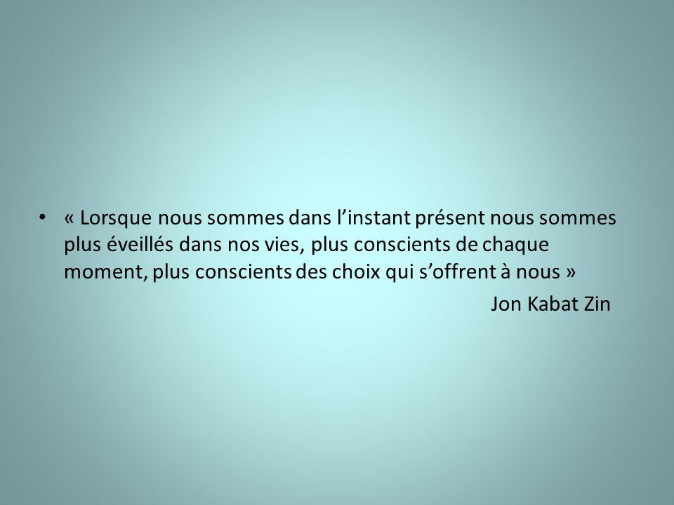 « Lorsque nous sommes dans linstant présent nous sommes plus éveillés dans nos vies, plus conscients de chaque moment, plus conscients des choix qui soffrent à nous » Jon Kabat Zin