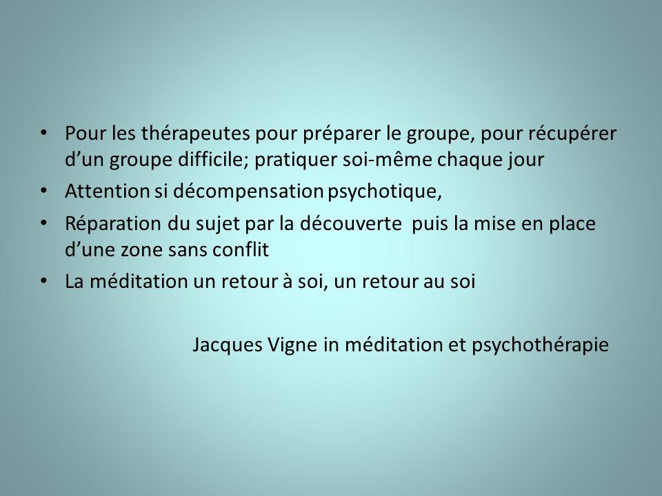 Pour les thérapeutes pour préparer le groupe, pour récupérer dun groupe difficile; pratiquer soi-même chaque jour Attention si décompensation psychotique, Réparation du sujet par la découverte puis la mise en place dune zone sans conflit La méditation un retour à soi, un retour au soi Jacques Vigne in méditation et psychothérapie