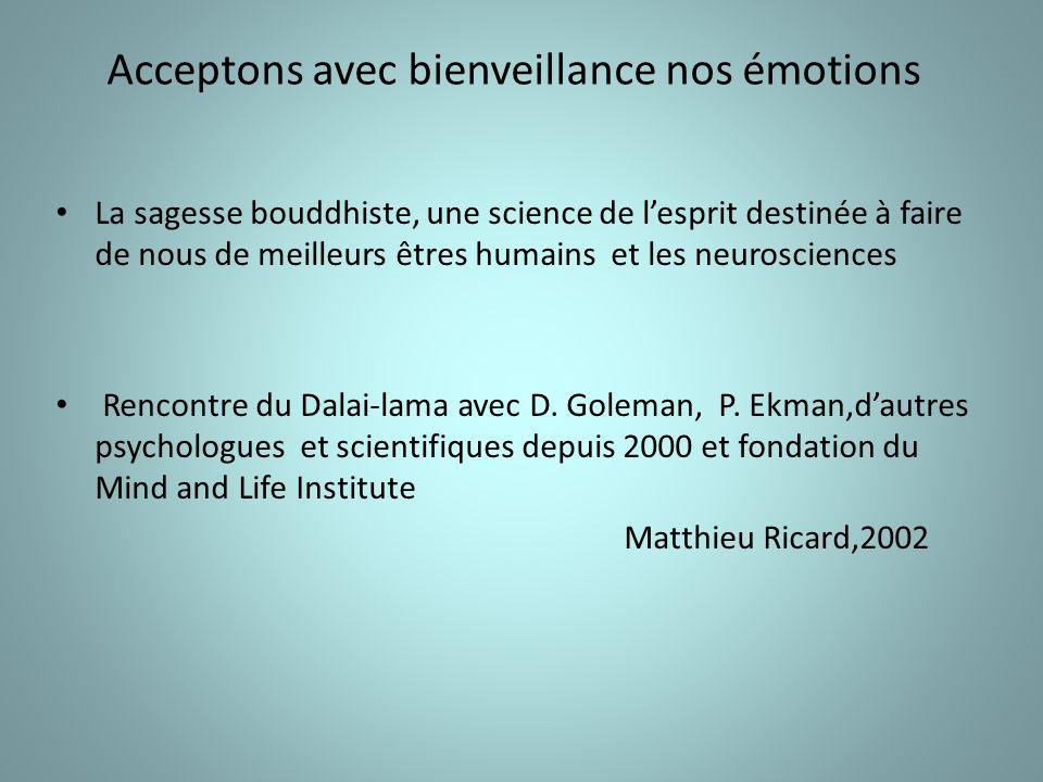 Acceptons avec bienveillance nos émotions La sagesse bouddhiste, une science de lesprit destinée à faire de nous de meilleurs êtres humains et les neurosciences Rencontre du Dalai-lama avec D.