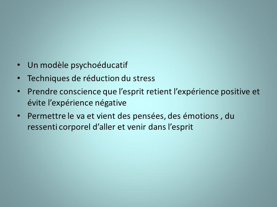 Un modèle psychoéducatif Techniques de réduction du stress Prendre conscience que lesprit retient lexpérience positive et évite lexpérience négative Permettre le va et vient des pensées, des émotions, du ressenti corporel daller et venir dans lesprit