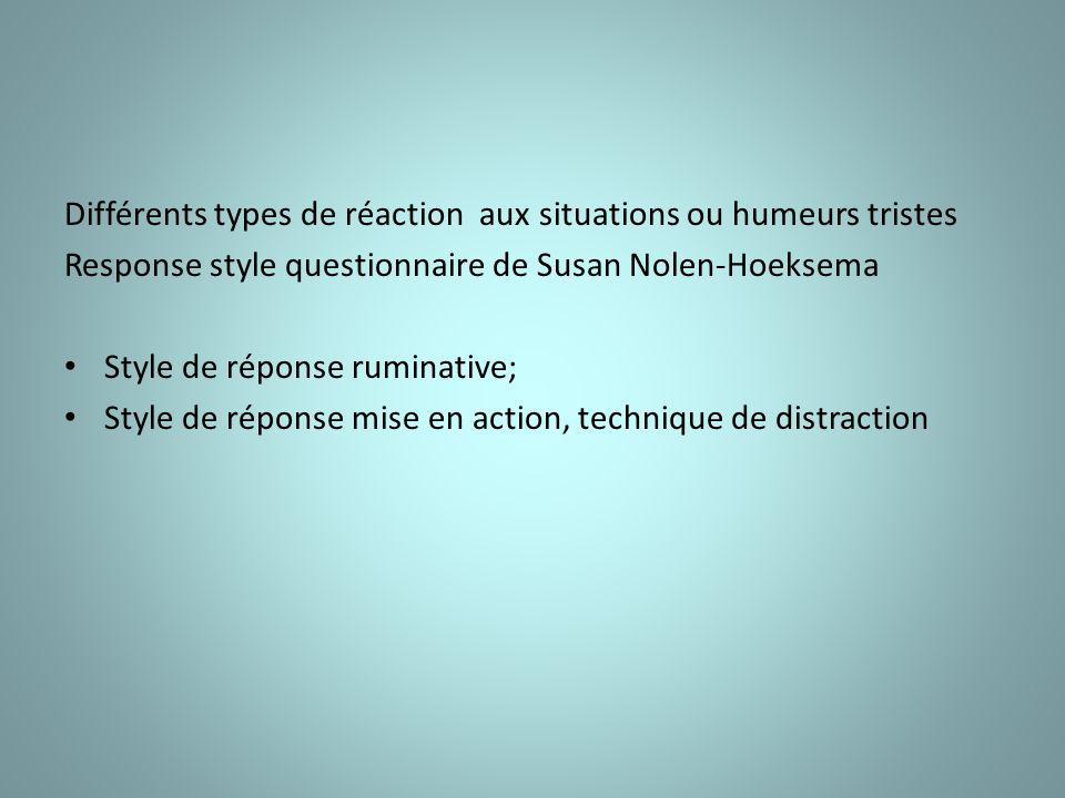 Différents types de réaction aux situations ou humeurs tristes Response style questionnaire de Susan Nolen-Hoeksema Style de réponse ruminative; Style de réponse mise en action, technique de distraction
