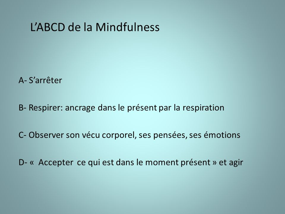 LABCD de la Mindfulness A- Sarrêter B- Respirer: ancrage dans le présent par la respiration C- Observer son vécu corporel, ses pensées, ses émotions D- « Accepter ce qui est dans le moment présent » et agir