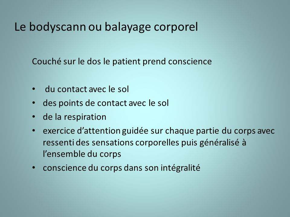 Le bodyscann ou balayage corporel Couché sur le dos le patient prend conscience du contact avec le sol des points de contact avec le sol de la respiration exercice dattention guidée sur chaque partie du corps avec ressenti des sensations corporelles puis généralisé à lensemble du corps conscience du corps dans son intégralité