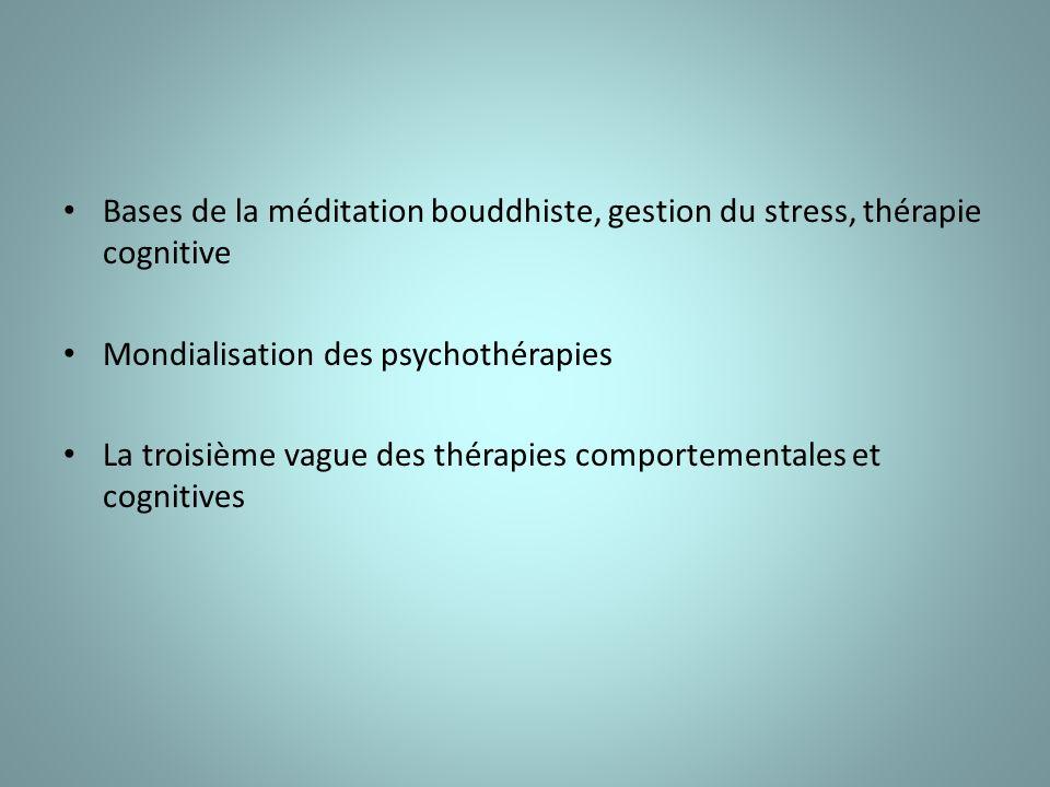 Bases de la méditation bouddhiste, gestion du stress, thérapie cognitive Mondialisation des psychothérapies La troisième vague des thérapies comportementales et cognitives