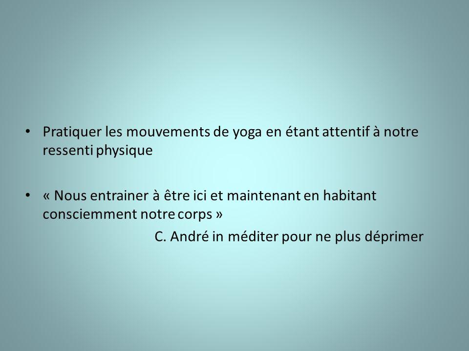 Pratiquer les mouvements de yoga en étant attentif à notre ressenti physique « Nous entrainer à être ici et maintenant en habitant consciemment notre corps » C.
