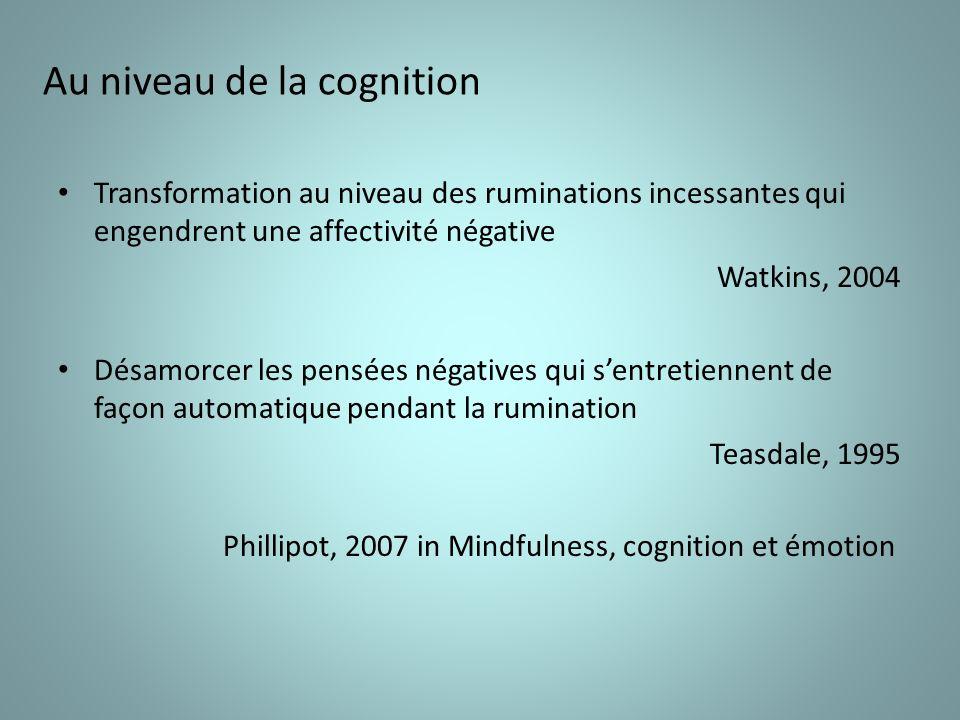 Au niveau de la cognition Transformation au niveau des ruminations incessantes qui engendrent une affectivité négative Watkins, 2004 Désamorcer les pensées négatives qui sentretiennent de façon automatique pendant la rumination Teasdale, 1995 Phillipot, 2007 in Mindfulness, cognition et émotion