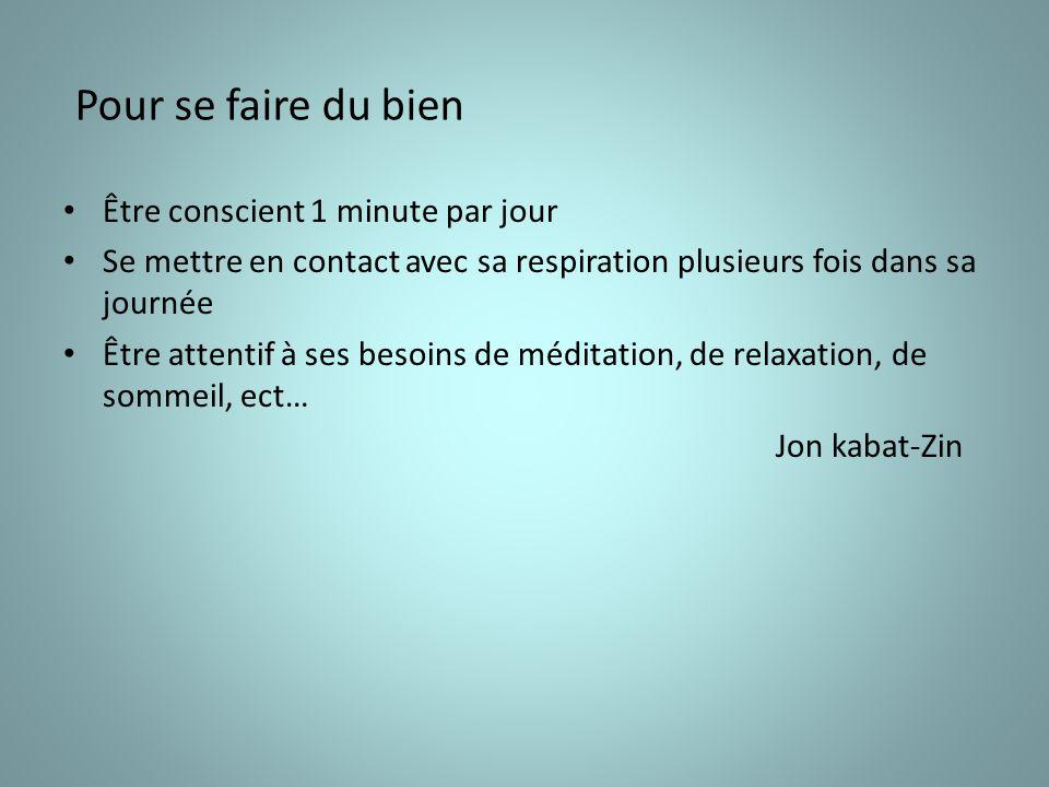 Pour se faire du bien Être conscient 1 minute par jour Se mettre en contact avec sa respiration plusieurs fois dans sa journée Être attentif à ses besoins de méditation, de relaxation, de sommeil, ect… Jon kabat-Zin