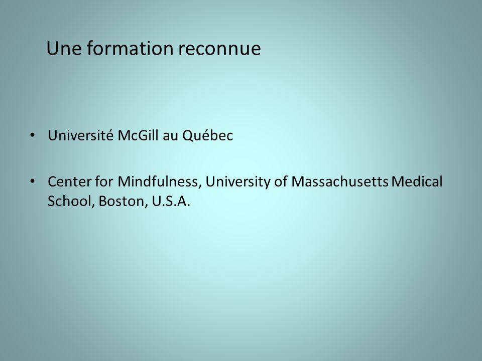 Une formation reconnue Université McGill au Québec Center for Mindfulness, University of Massachusetts Medical School, Boston, U.S.A.