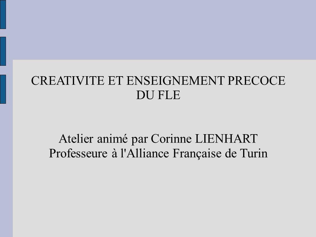 CREATIVITE ET ENSEIGNEMENT PRECOCE DU FLE Atelier animé par Corinne LIENHART Professeure à l'Alliance Française de Turin