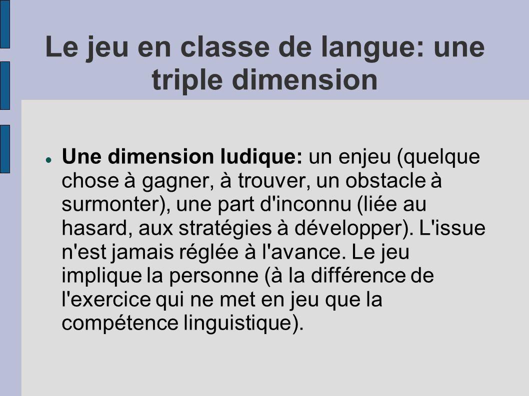Le jeu en classe de langue: une triple dimension Une dimension ludique: un enjeu (quelque chose à gagner, à trouver, un obstacle à surmonter), une part d inconnu (liée au hasard, aux stratégies à développer).
