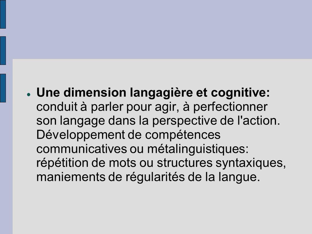 Une dimension langagière et cognitive: conduit à parler pour agir, à perfectionner son langage dans la perspective de l'action. Développement de compé
