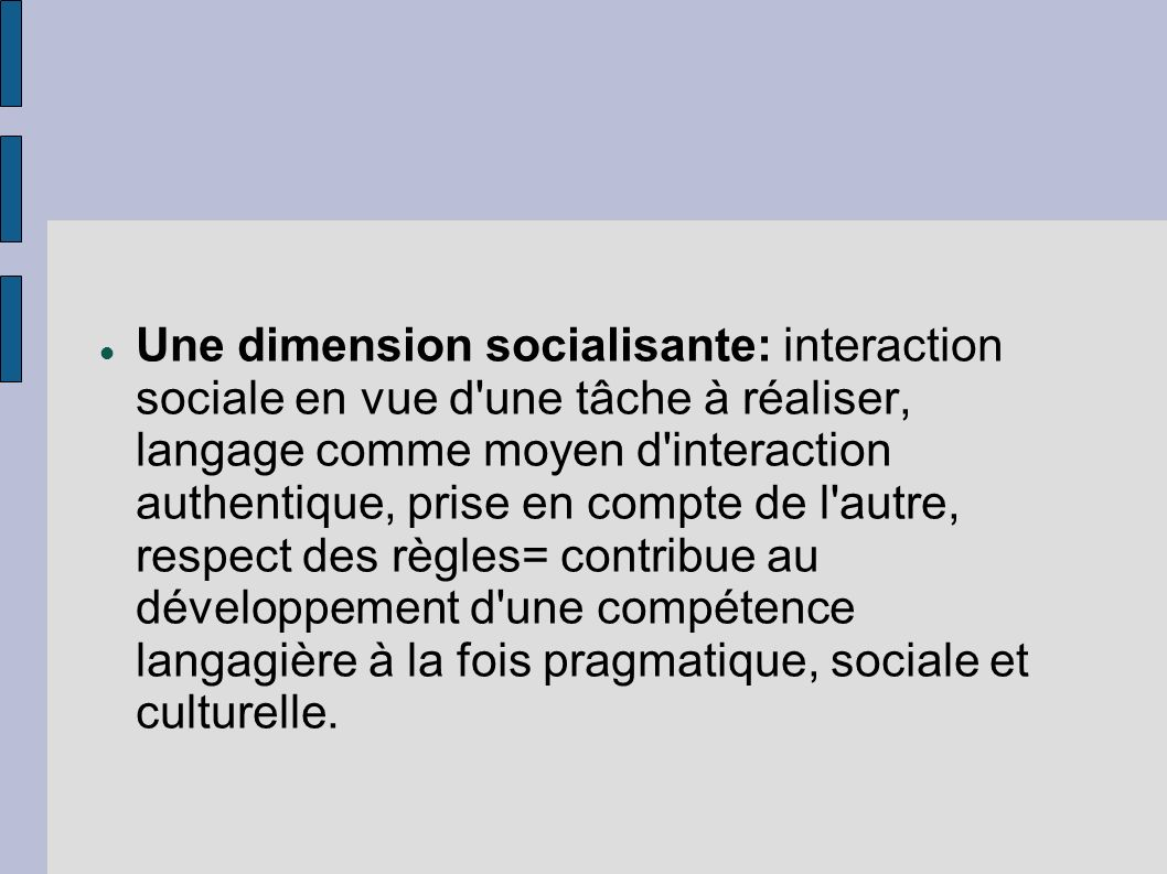 Une dimension socialisante: interaction sociale en vue d une tâche à réaliser, langage comme moyen d interaction authentique, prise en compte de l autre, respect des règles= contribue au développement d une compétence langagière à la fois pragmatique, sociale et culturelle.