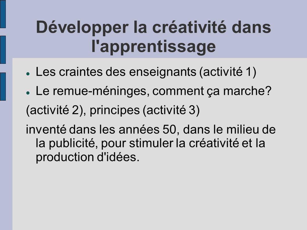 Développer la créativité dans l'apprentissage Les craintes des enseignants (activité 1) Le remue-méninges, comment ça marche? (activité 2), principes