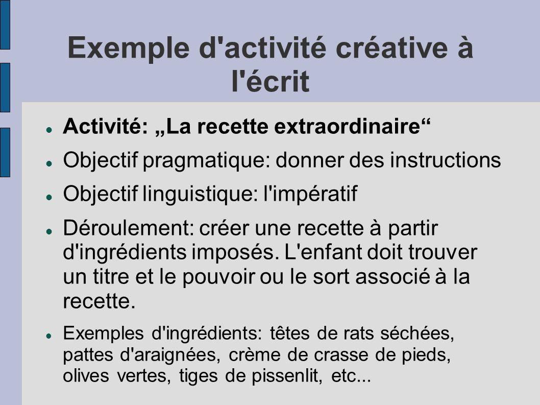 Exemple d activité créative à l écrit Activité: La recette extraordinaire Objectif pragmatique: donner des instructions Objectif linguistique: l impératif Déroulement: créer une recette à partir d ingrédients imposés.