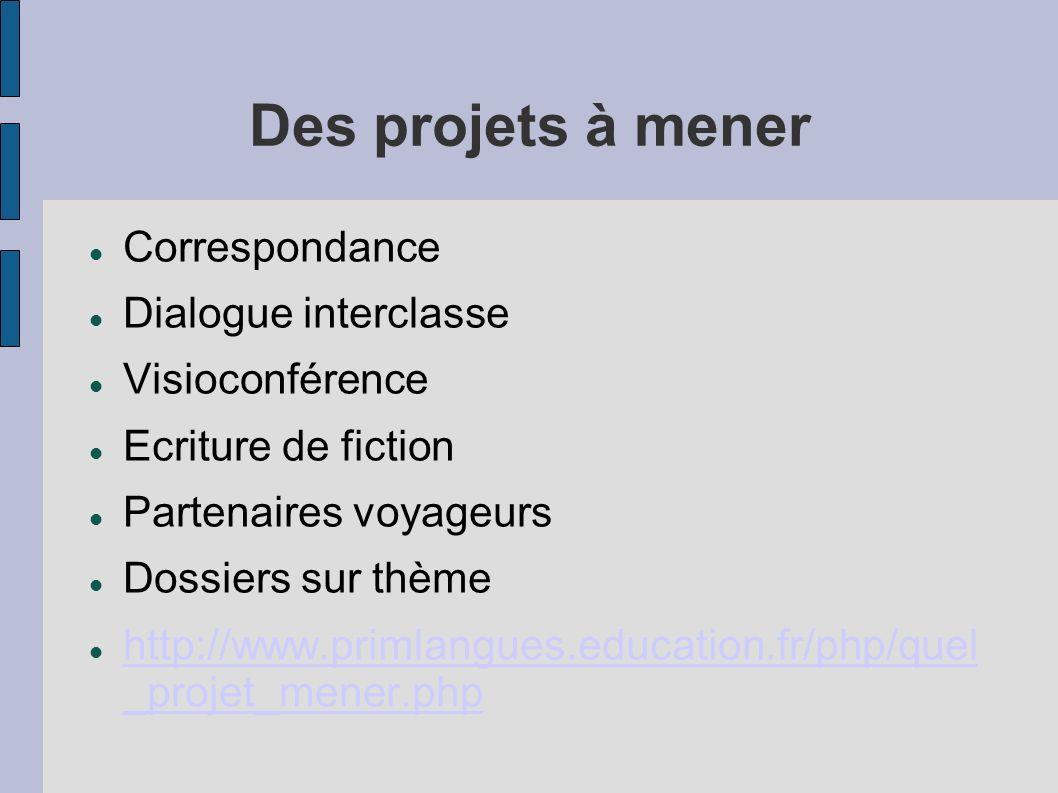 Des projets à mener Correspondance Dialogue interclasse Visioconférence Ecriture de fiction Partenaires voyageurs Dossiers sur thème http://www.primlangues.education.fr/php/quel _projet_mener.php http://www.primlangues.education.fr/php/quel _projet_mener.php