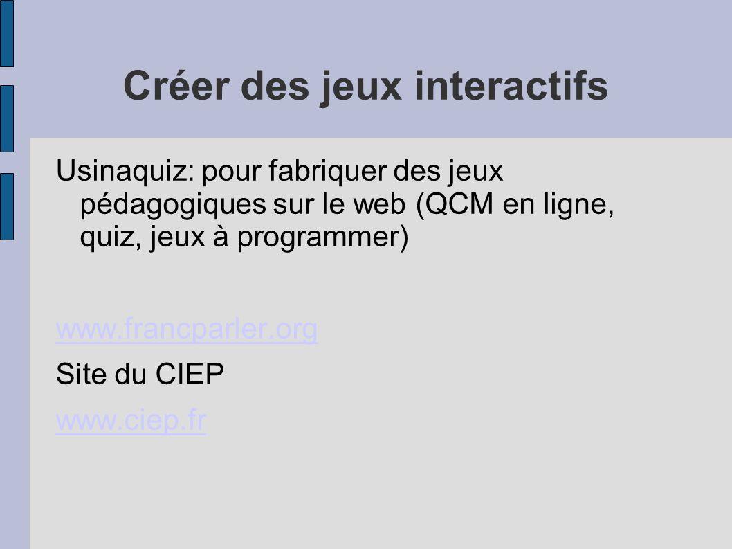 Créer des jeux interactifs Usinaquiz: pour fabriquer des jeux pédagogiques sur le web (QCM en ligne, quiz, jeux à programmer) www.francparler.org Site du CIEP www.ciep.fr