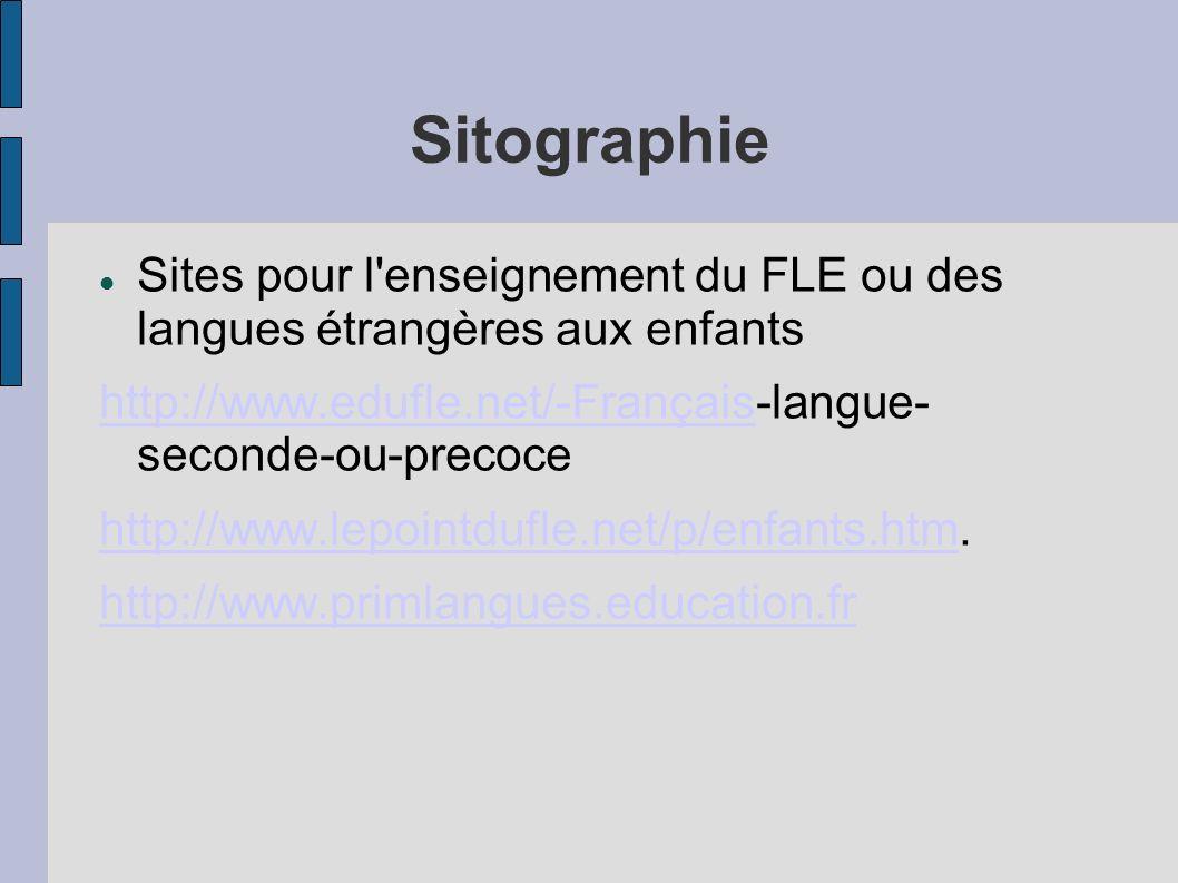 Sitographie Sites pour l enseignement du FLE ou des langues étrangères aux enfants http://www.edufle.net/-Françaishttp://www.edufle.net/-Français-langue- seconde-ou-precoce http://www.lepointdufle.net/p/enfants.htmhttp://www.lepointdufle.net/p/enfants.htm.