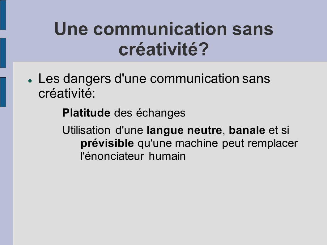 Une communication sans créativité? Les dangers d'une communication sans créativité: Platitude des échanges Utilisation d'une langue neutre, banale et