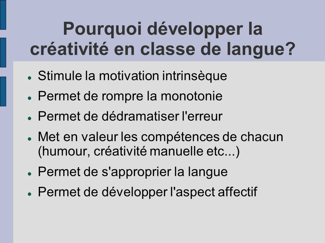 Pourquoi développer la créativité en classe de langue? Stimule la motivation intrinsèque Permet de rompre la monotonie Permet de dédramatiser l'erreur