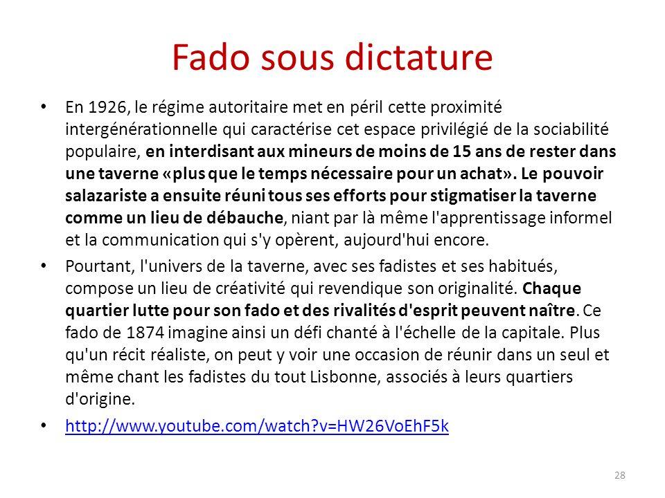 Fado sous dictature En 1926, le régime autoritaire met en péril cette proximité intergénérationnelle qui caractérise cet espace privilégié de la sociabilité populaire, en interdisant aux mineurs de moins de 15 ans de rester dans une taverne «plus que le temps nécessaire pour un achat».