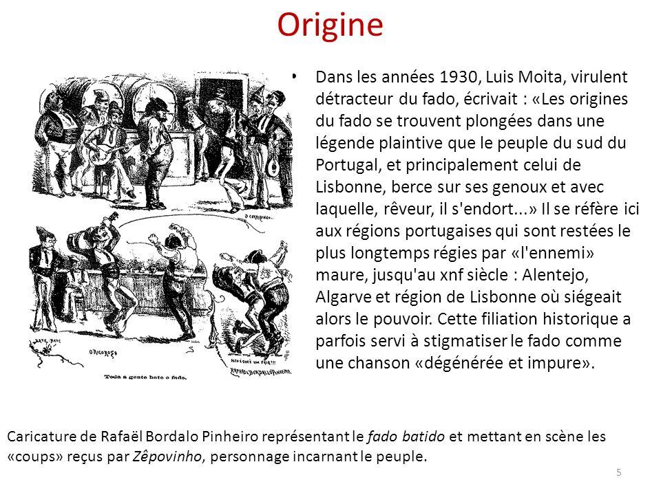 Origine Dans les années 1930, Luis Moita, virulent détracteur du fado, écrivait : «Les origines du fado se trouvent plongées dans une légende plaintive que le peuple du sud du Portugal, et principalement celui de Lisbonne, berce sur ses genoux et avec laquelle, rêveur, il s endort...» Il se réfère ici aux régions portugaises qui sont restées le plus longtemps régies par «l ennemi» maure, jusqu au xnf siècle : Alentejo, Algarve et région de Lisbonne où siégeait alors le pouvoir.