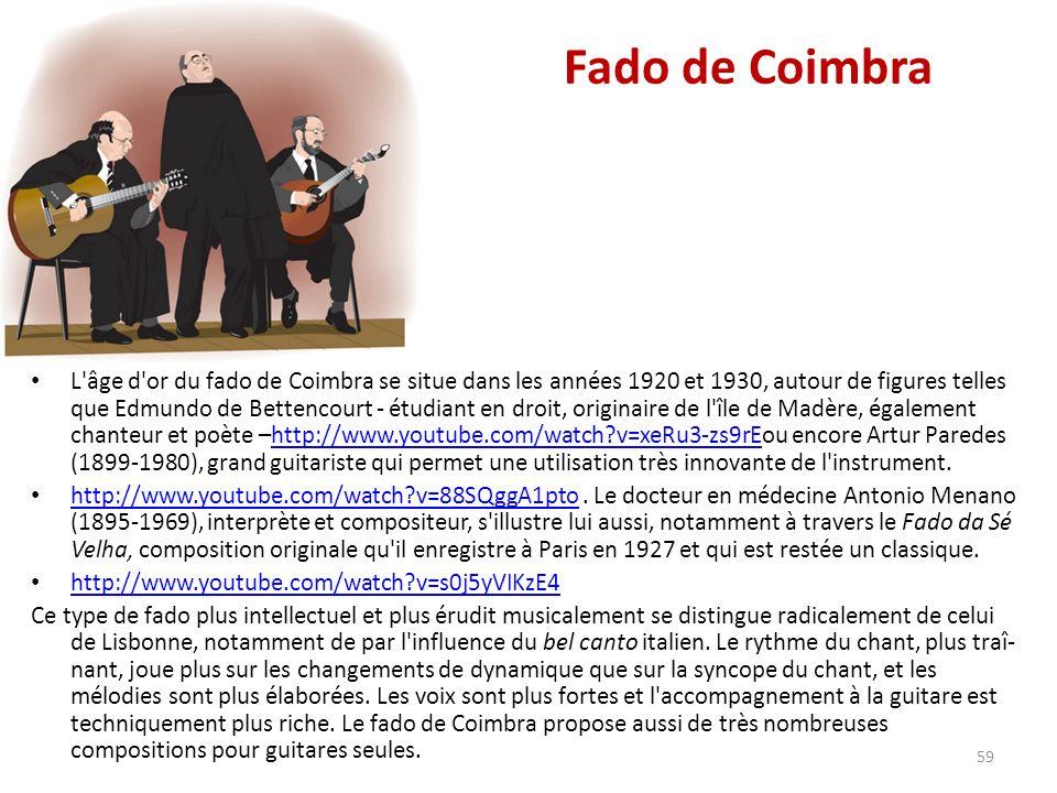 Fado de Coimbra L âge d or du fado de Coimbra se situe dans les années 1920 et 1930, autour de figures telles que Edmundo de Bettencourt - étudiant en droit, originaire de l île de Madère, également chanteur et poète –http://www.youtube.com/watch v=xeRu3-zs9rEou encore Artur Paredes (1899-1980), grand guitariste qui permet une utilisation très innovante de l instrument.http://www.youtube.com/watch v=xeRu3-zs9rE http://www.youtube.com/watch v=88SQggA1pto.